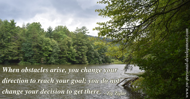 How to achieve goals: Zig Ziglar said - When obstacles arise, you change your direction to reach your goal; you do not change your decision to get there.