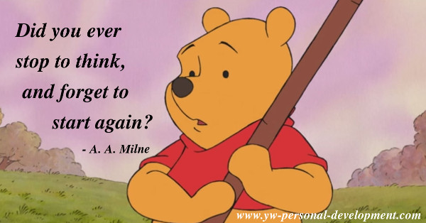 Think before you act - did you ever stop to think, and forget to start again? - A. A. Milne