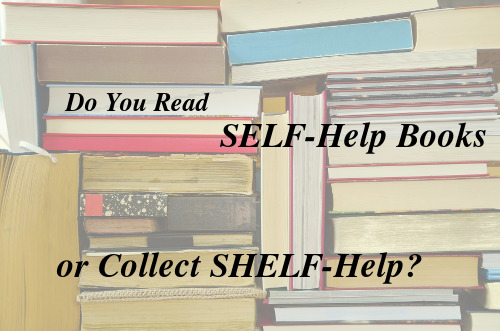 Do you, like me, buy many more self-help books than you actually read? Turn them from SHELF-help back into SELF-help.