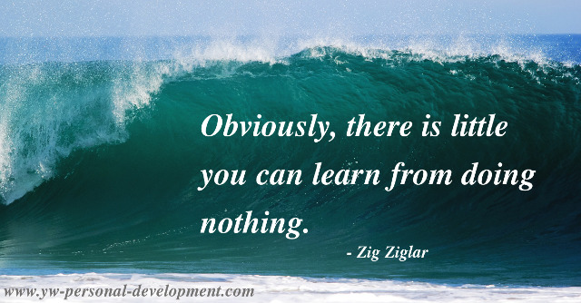 Success takes action. Zig Ziglar says - Obviously, there is little you can learn from doing nothing.